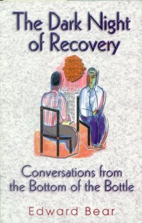 Dark Night of Recovery: Conversations from the Bottom of the Bottle - This inspiring work is destined to become a classic for everyone in recovery, or more plainly speaking, anyone who yearns for that extra insight needed to move forward toward a better life. By Edward Bear